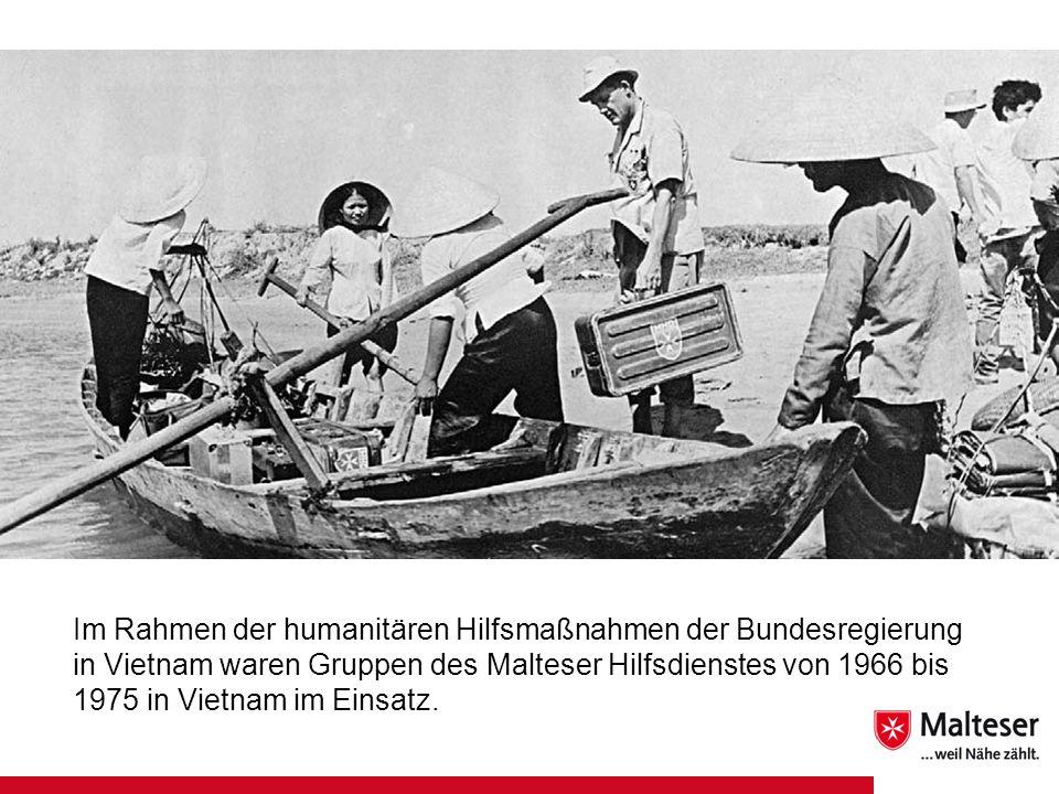 Im Rahmen der humanitären Hilfsmaßnahmen der Bundesregierung in Vietnam waren Gruppen des Malteser Hilfsdienstes von 1966 bis 1975 in Vietnam im Einsatz.