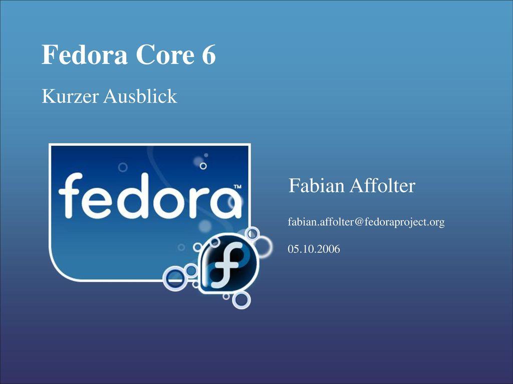 Fedora Core 6 Kurzer Ausblick Fabian Affolter