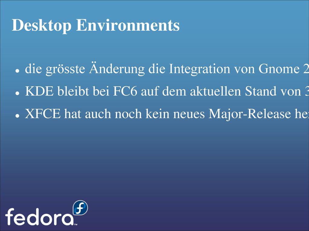 Desktop Environments die grösste Änderung die Integration von Gnome 2.16. KDE bleibt bei FC6 auf dem aktuellen Stand von 3.5.4 genug ist.
