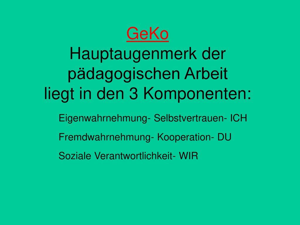 GeKo Hauptaugenmerk der pädagogischen Arbeit liegt in den 3 Komponenten: