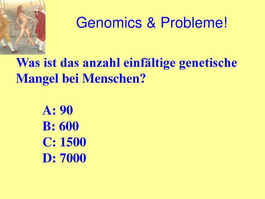 Genomics & Probleme! Was ist das anzahl einfältige genetische Mangel bei Menschen A: 90. B: 600.