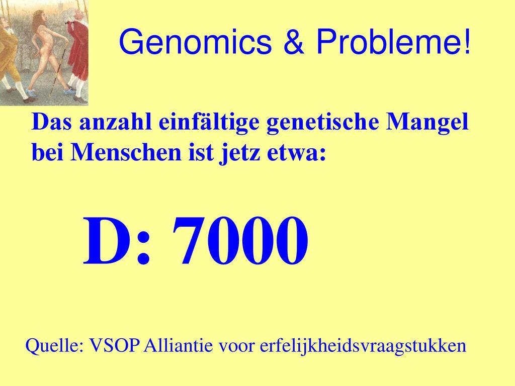 Genomics & Probleme! Das anzahl einfältige genetische Mangel bei Menschen ist jetz etwa: D: 7000.