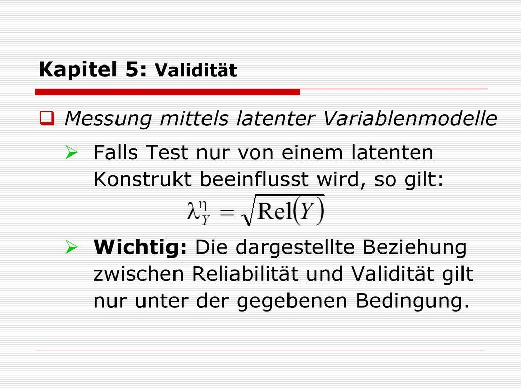 Kapitel 5: Validität Messung mittels latenter Variablenmodelle. Falls Test nur von einem latenten Konstrukt beeinflusst wird, so gilt: