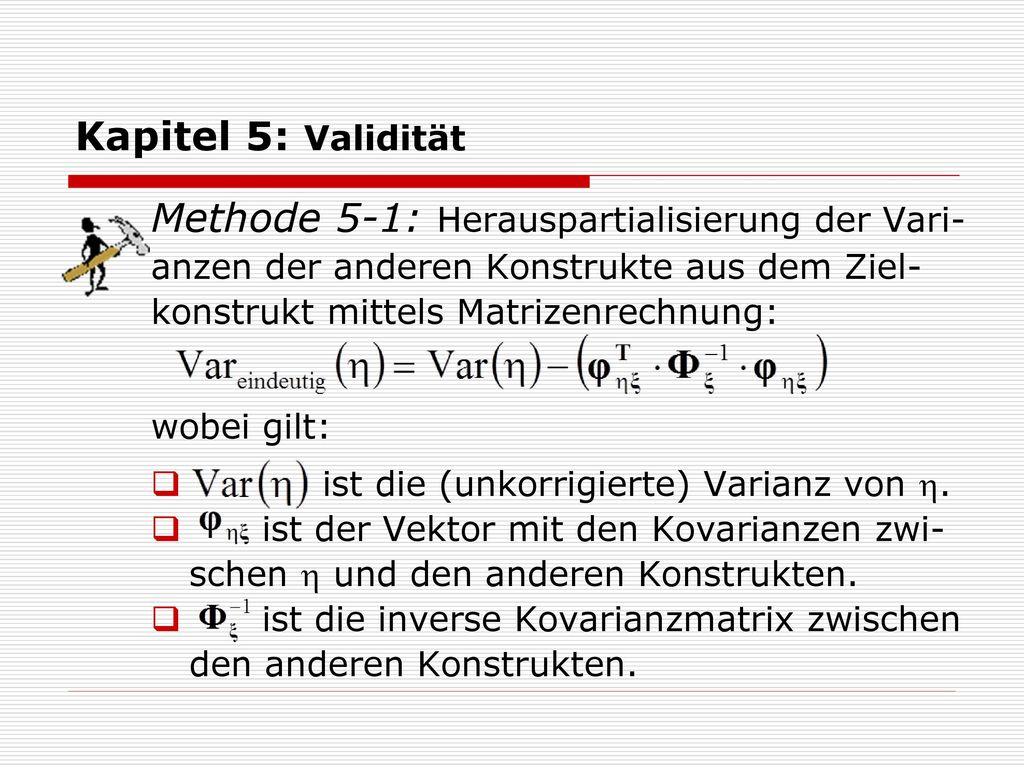 Kapitel 5: Validität Methode 5-1: Herauspartialisierung der Vari-anzen der anderen Konstrukte aus dem Ziel- konstrukt mittels Matrizenrechnung:
