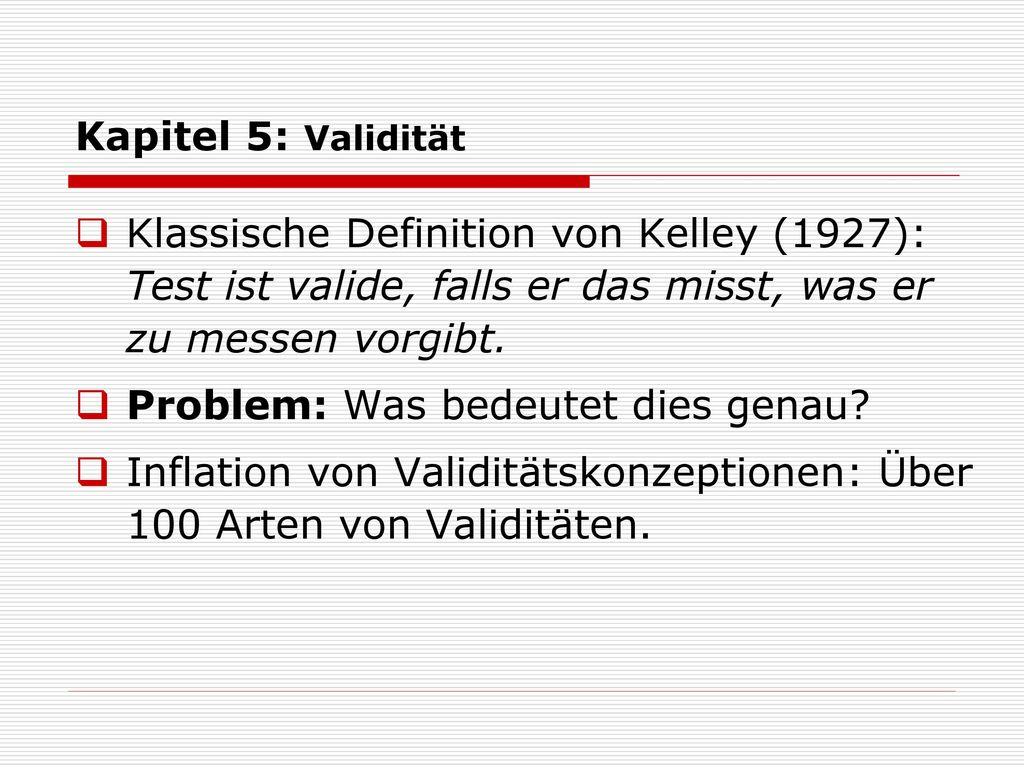 Kapitel 5: Validität Klassische Definition von Kelley (1927): Test ist valide, falls er das misst, was er zu messen vorgibt.
