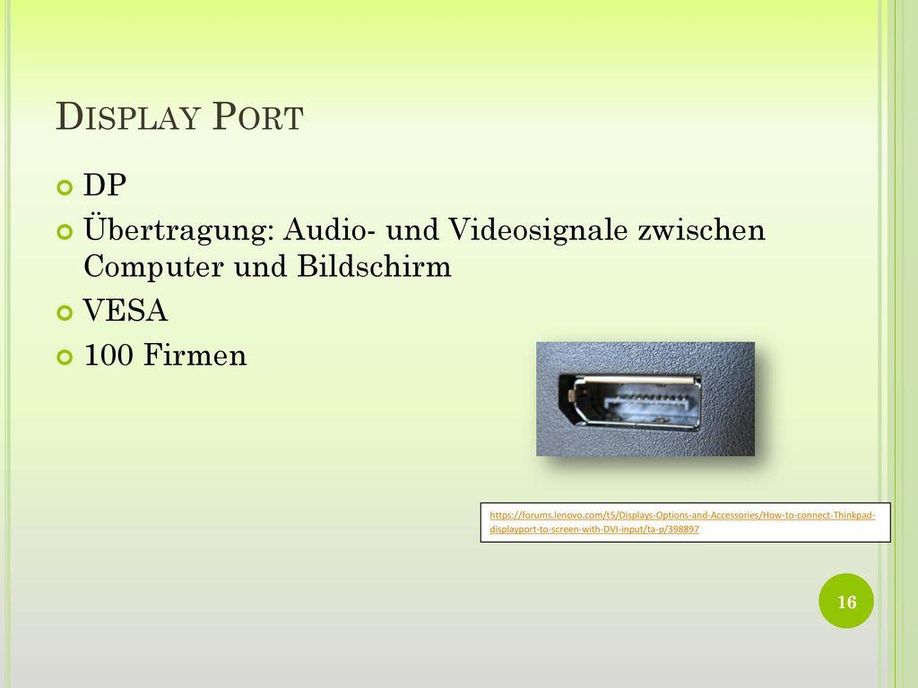 Display Port DP. Übertragung: Audio- und Videosignale zwischen Computer und Bildschirm. VESA. 100 Firmen.
