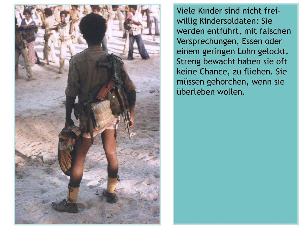 Viele Kinder sind nicht frei-willig Kindersoldaten: Sie werden entführt, mit falschen Versprechungen, Essen oder einem geringen Lohn gelockt.