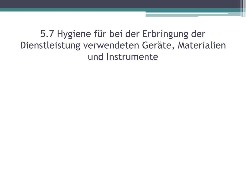 5.7 Hygiene für bei der Erbringung der Dienstleistung verwendeten Geräte, Materialien und Instrumente