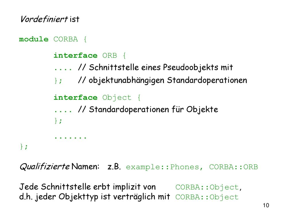 Vordefiniert ist module CORBA { interface ORB { .... // Schnittstelle eines Pseudoobjekts mit. }; // objektunabhängigen Standardoperationen.