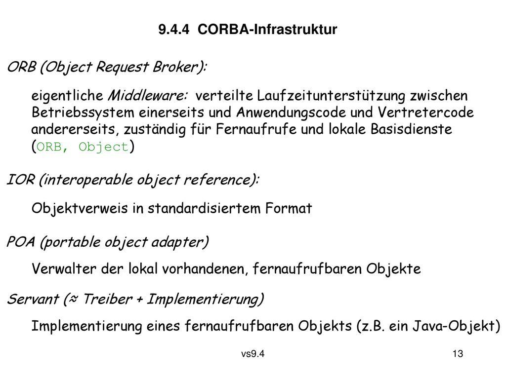 9.4.4 CORBA-Infrastruktur ORB (Object Request Broker): eigentliche Middleware: verteilte Laufzeitunterstützung zwischen.