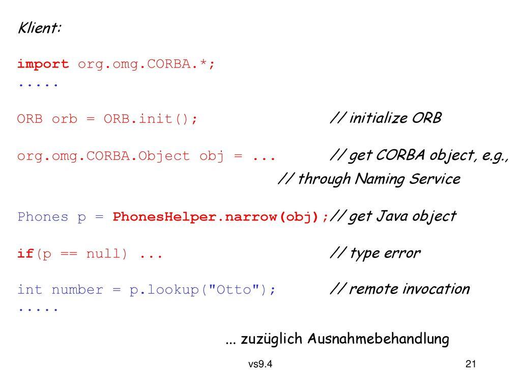 Klient: import org.omg.CORBA.*; ..... ORB orb = ORB.init(); // initialize ORB. org.omg.CORBA.Object obj = ... // get CORBA object, e.g.,