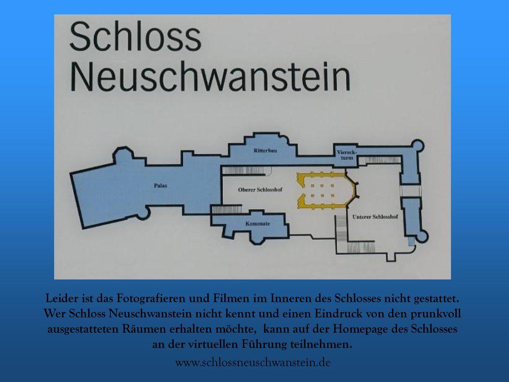 Leider ist das Fotografieren und Filmen im Inneren des Schlosses nicht gestattet. Wer Schloss Neuschwanstein nicht kennt und einen Eindruck von den prunkvoll ausgestatteten Räumen erhalten möchte, kann auf der Homepage des Schlosses an der virtuellen Führung teilnehmen.