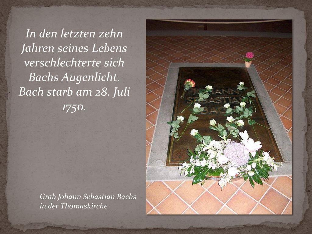 In den letzten zehn Jahren seines Lebens verschlechterte sich Bachs Augenlicht. Bach starb am 28. Juli 1750.