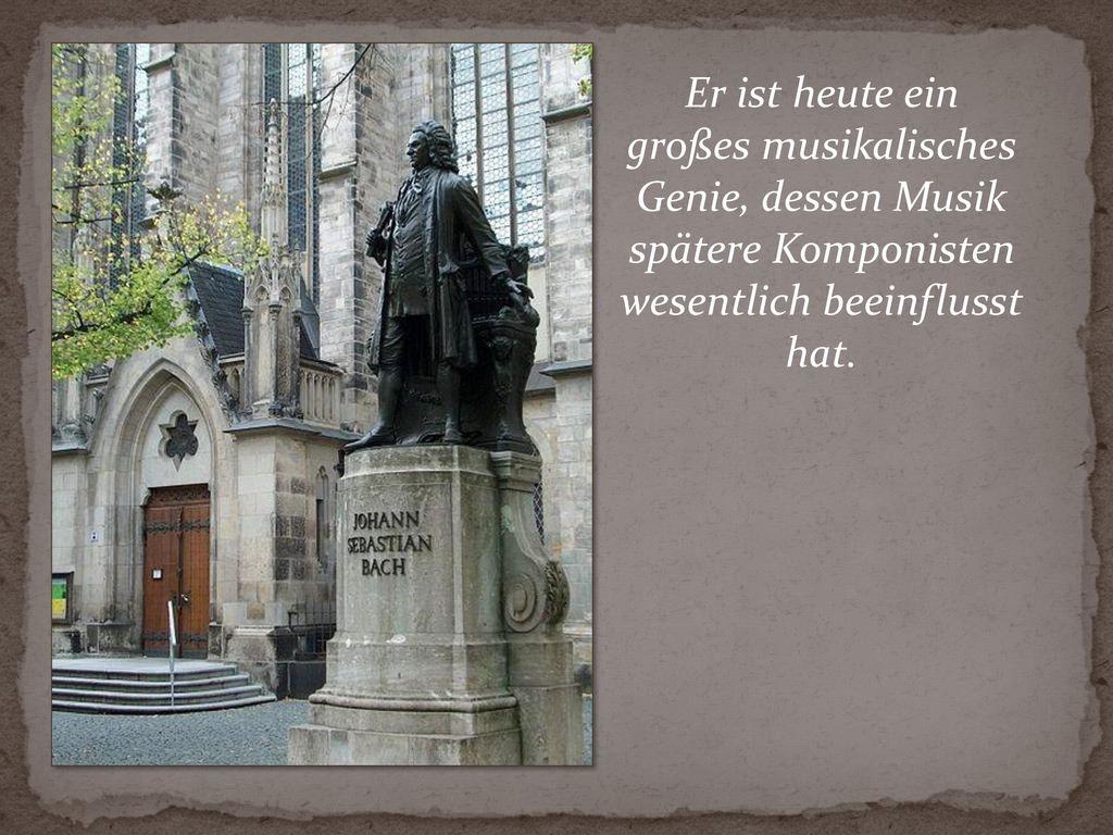Er ist heute ein großes musikalisches Genie, dessen Musik spätere Komponisten wesentlich beeinflusst hat.