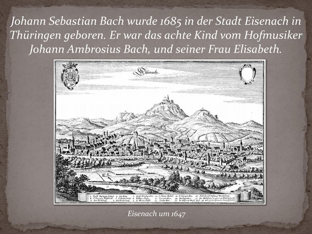 Johann Sebastian Bach wurde 1685 in der Stadt Eisenach in Thüringen geboren. Er war das achte Kind vom Hofmusiker Johann Ambrosius Bach, und seiner Frau Elisabeth.
