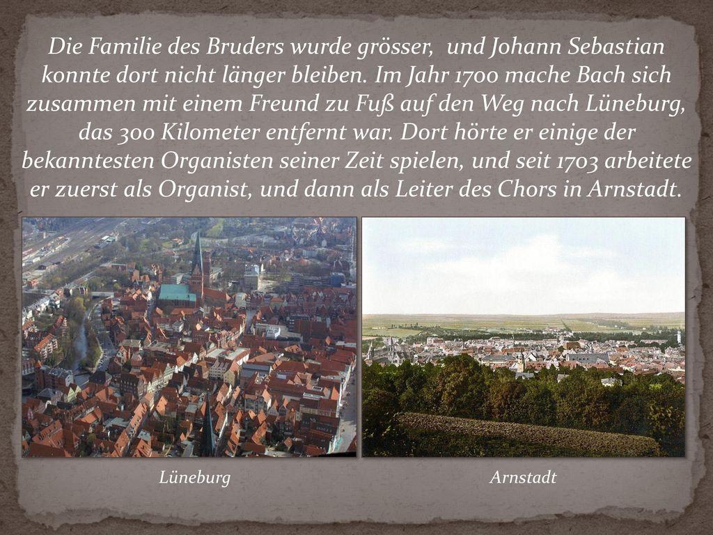Die Familie des Bruders wurde grösser, und Johann Sebastian konnte dort nicht länger bleiben. Im Jahr 1700 mache Bach sich zusammen mit einem Freund zu Fuß auf den Weg nach Lüneburg, das 300 Kilometer entfernt war. Dort hörte er einige der bekanntesten Organisten seiner Zeit spielen, und seit 1703 arbeitete er zuerst als Organist, und dann als Leiter des Chors in Arnstadt.