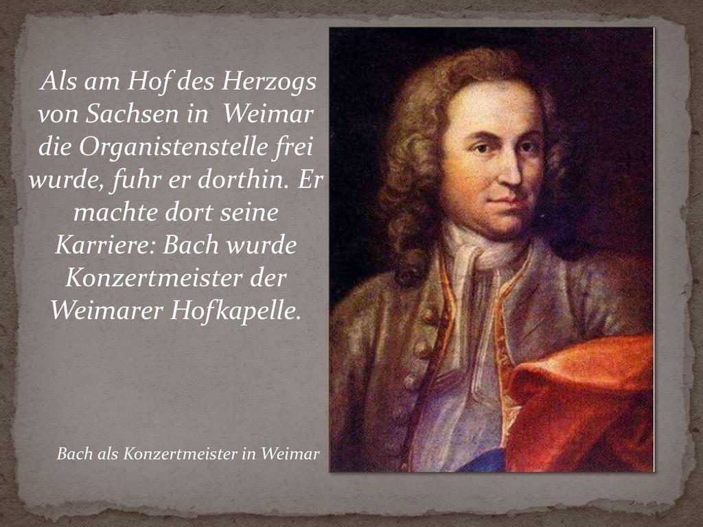 Als am Hof des Herzogs von Sachsen in Weimar die Organistenstelle frei wurde, fuhr er dorthin. Er machte dort seine Karriere: Bach wurde Konzertmeister der Weimarer Hofkapelle.