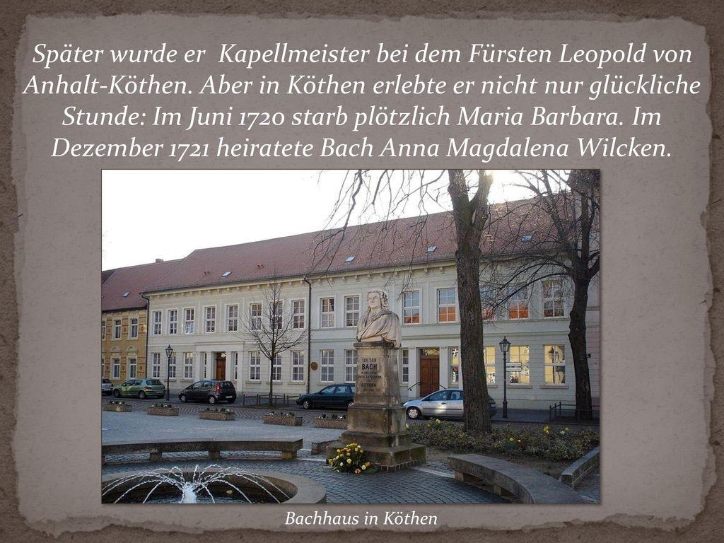 Später wurde er Kapellmeister bei dem Fürsten Leopold von Anhalt-Köthen. Aber in Köthen erlebte er nicht nur glückliche Stunde: Im Juni 1720 starb plötzlich Maria Barbara. Im Dezember 1721 heiratete Bach Anna Magdalena Wilcken.