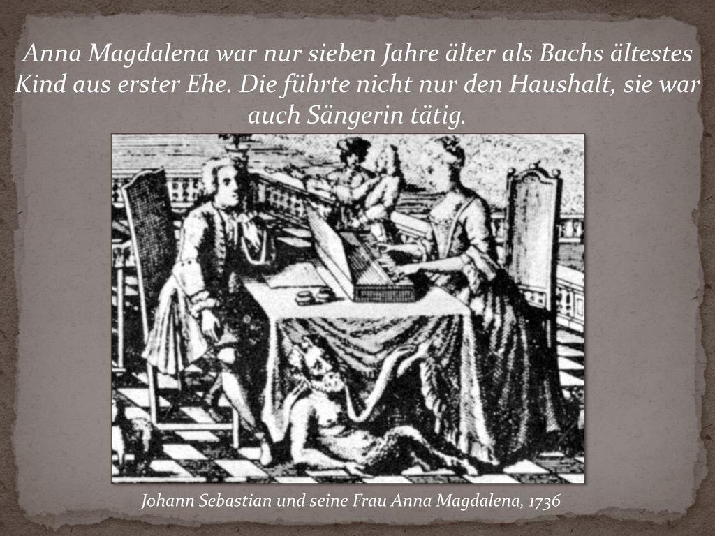 Anna Magdalena war nur sieben Jahre älter als Bachs ältestes Kind aus erster Ehe. Die führte nicht nur den Haushalt, sie war auch Sängerin tätig.