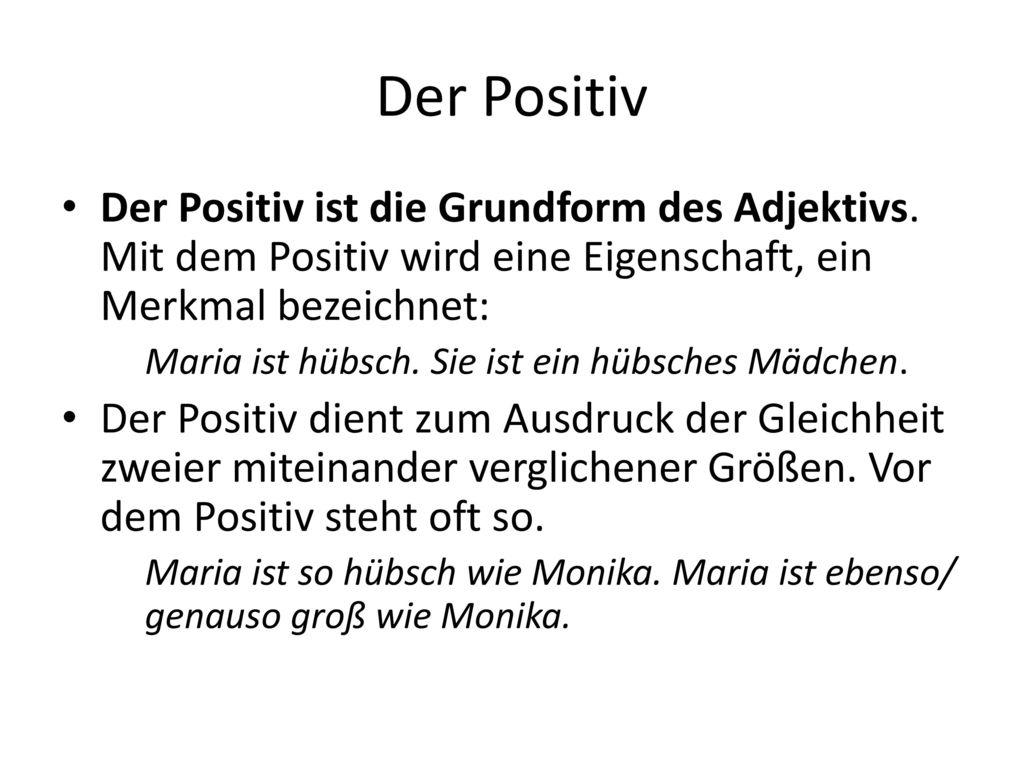 Der Positiv Der Positiv ist die Grundform des Adjektivs. Mit dem Positiv wird eine Eigenschaft, ein Merkmal bezeichnet: