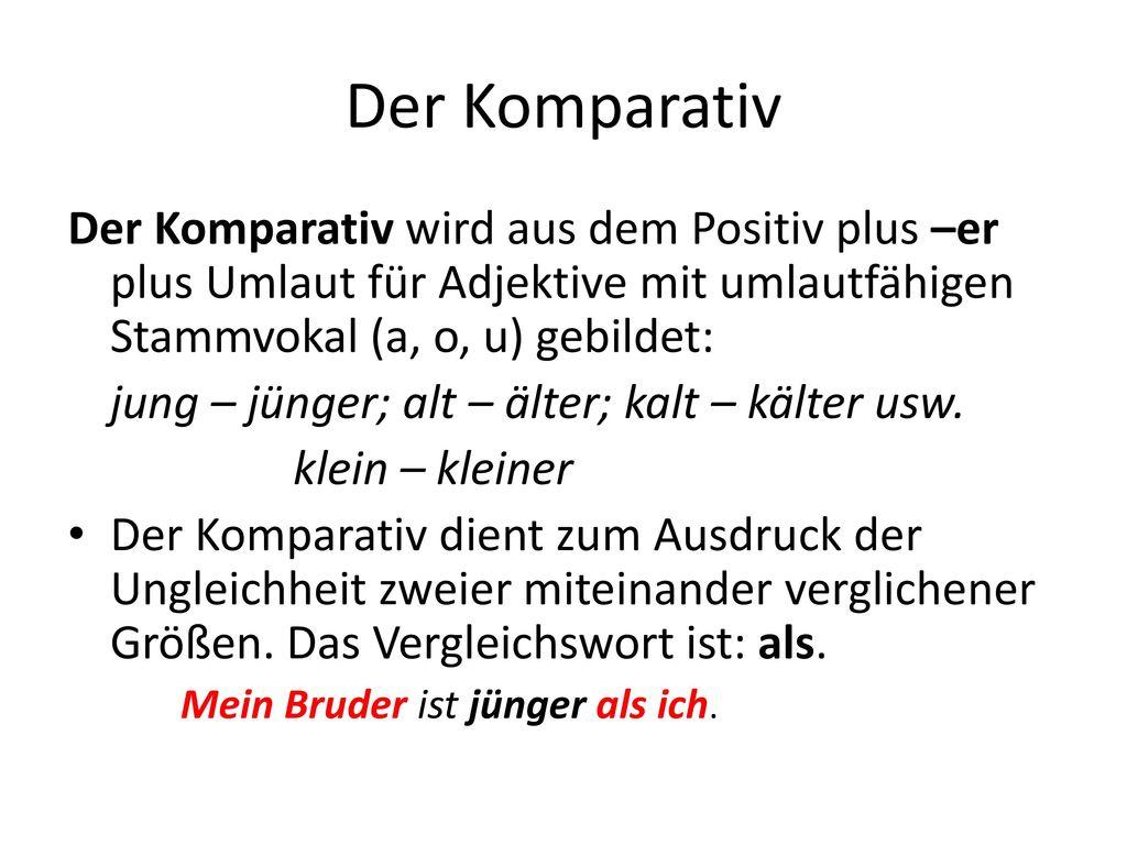 Der Komparativ Der Komparativ wird aus dem Positiv plus –er plus Umlaut für Adjektive mit umlautfähigen Stammvokal (a, o, u) gebildet: