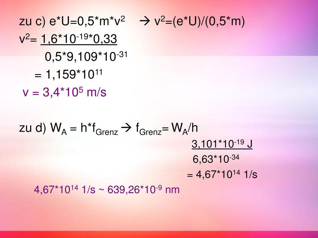 zu c) e*U=0,5*m*v2  v2=(e*U)/(0,5*m) v2= 1,6*10-19*0,33