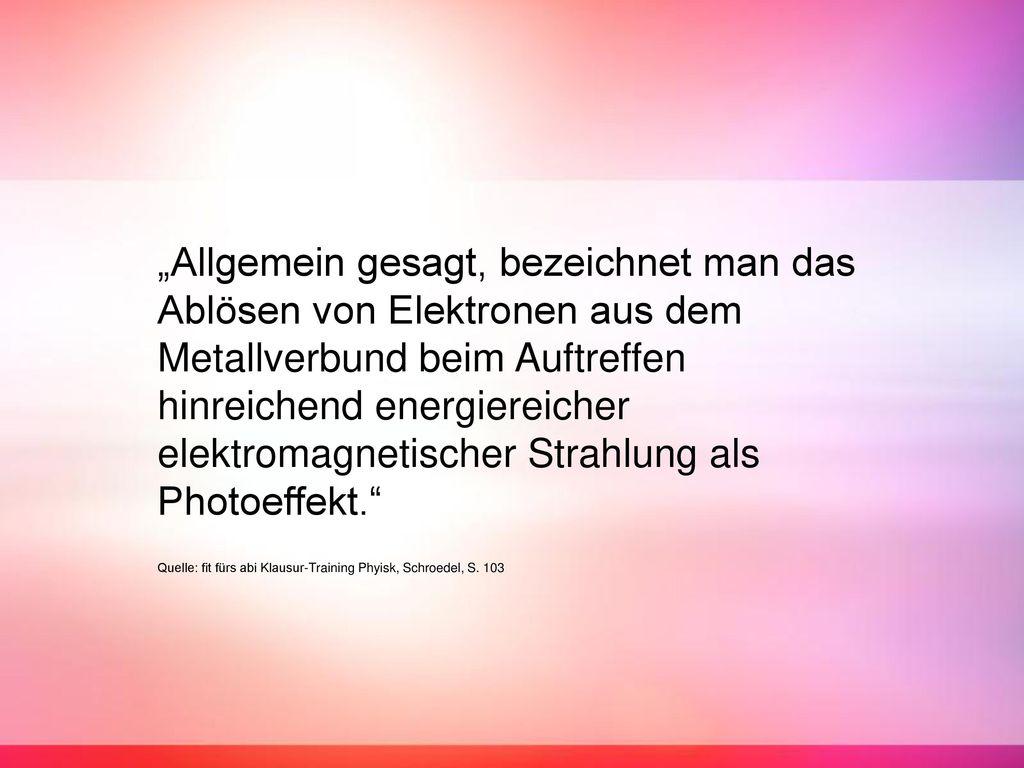 """""""Allgemein gesagt, bezeichnet man das Ablösen von Elektronen aus dem Metallverbund beim Auftreffen hinreichend energiereicher elektromagnetischer Strahlung als Photoeffekt."""