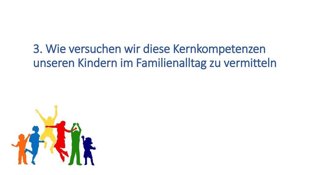 3. Wie versuchen wir diese Kernkompetenzen unseren Kindern im Familienalltag zu vermitteln