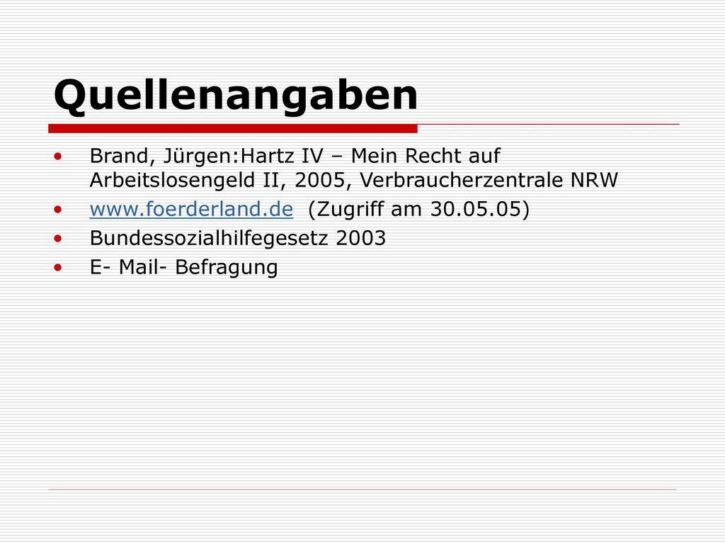 Quellenangaben Brand, Jürgen:Hartz IV – Mein Recht auf Arbeitslosengeld II, 2005, Verbraucherzentrale NRW.