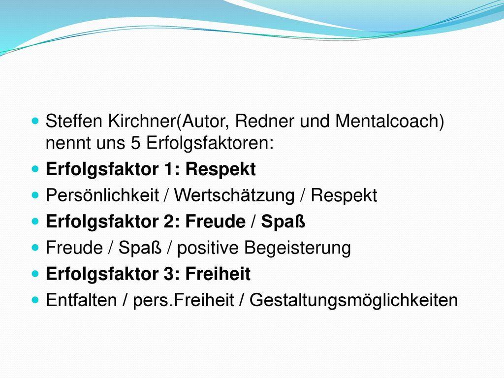 Steffen Kirchner(Autor, Redner und Mentalcoach) nennt uns 5 Erfolgsfaktoren: