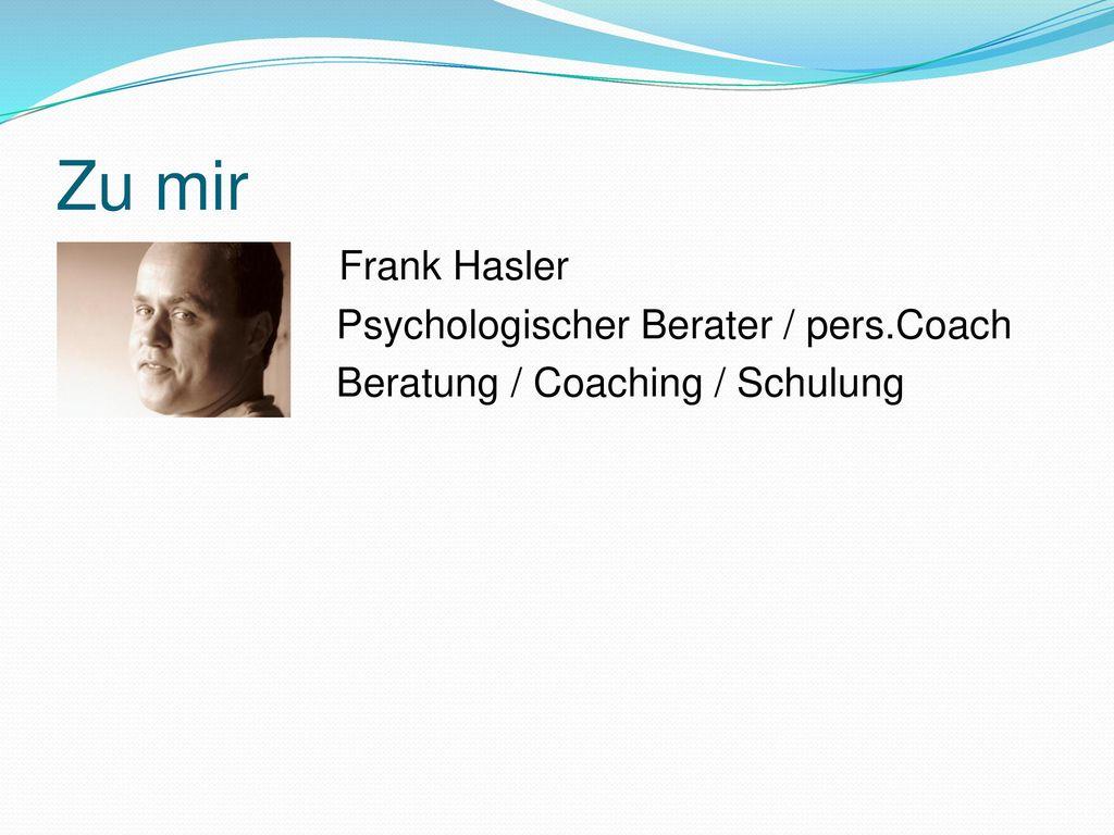 Zu mir Frank Hasler Psychologischer Berater / pers.Coach Beratung / Coaching / Schulung