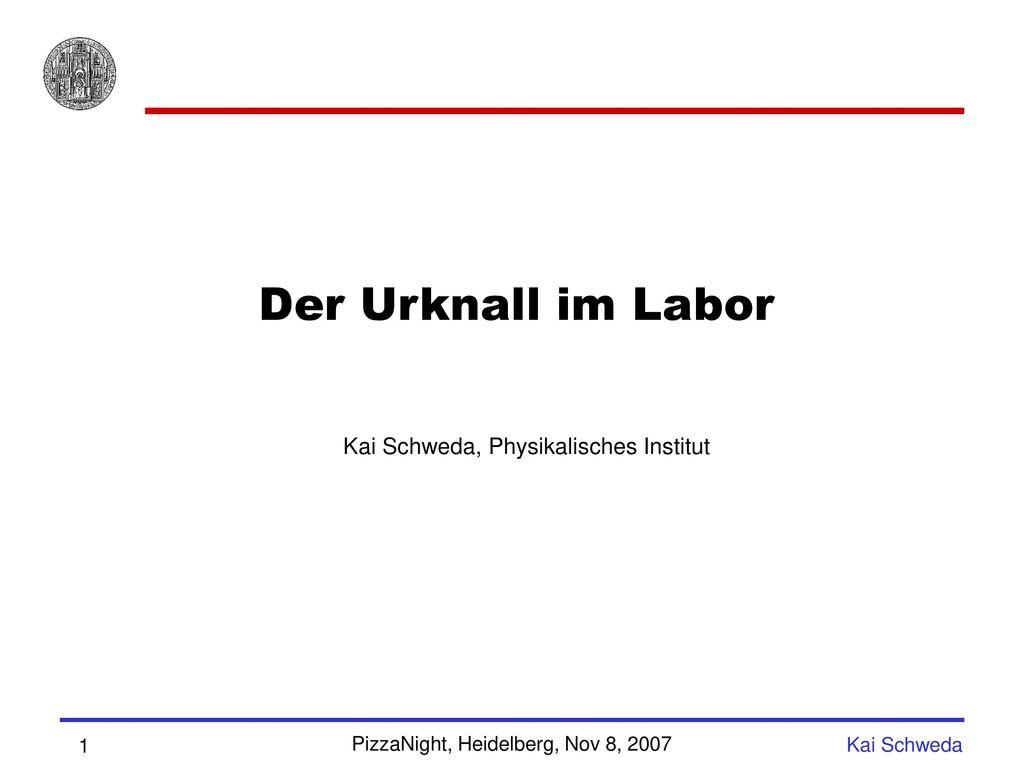 Der Urknall im Labor Kai Schweda, Physikalisches Institut