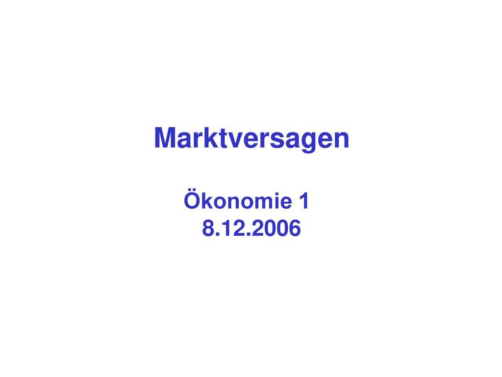 Marktversagen Ökonomie 1 8.12.2006