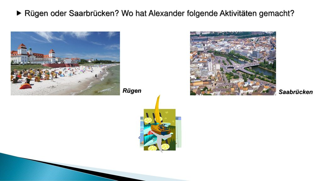  Rügen oder Saarbrücken Wo hat Alexander folgende Aktivitäten gemacht
