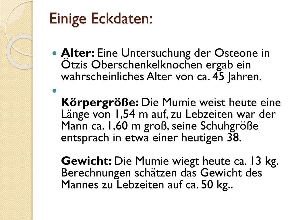 Einige Eckdaten: Alter: Eine Untersuchung der Osteone in Ötzis Oberschenkelknochen ergab ein wahrscheinliches Alter von ca. 45 Jahren.