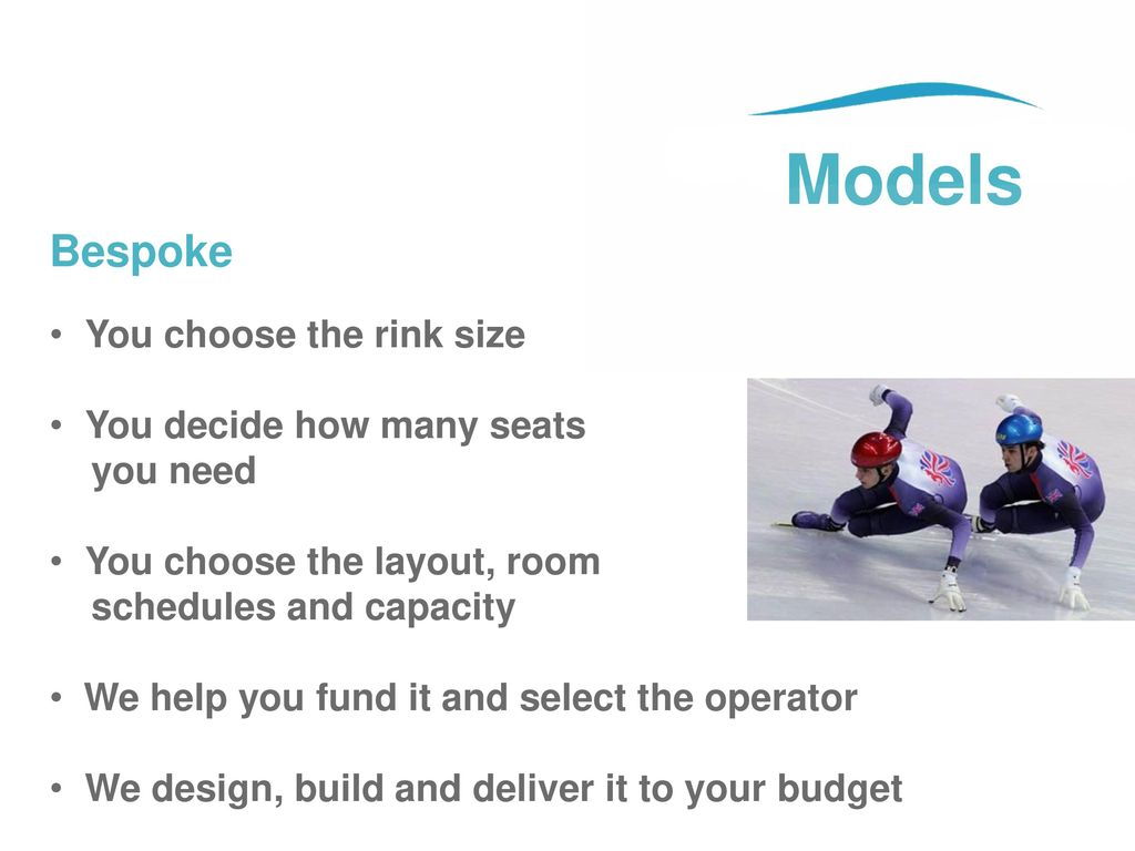 Models Bespoke You choose the rink size You decide how many seats