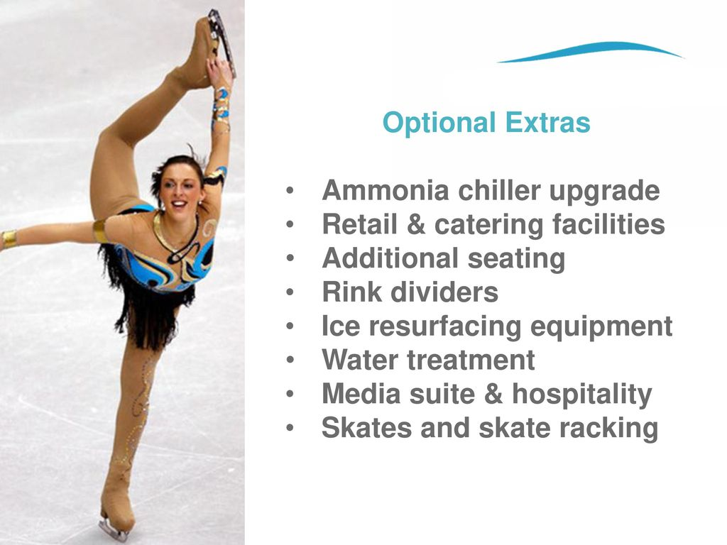 Optional Extras Ammonia chiller upgrade. Retail & catering facilities. Additional seating. Rink dividers.