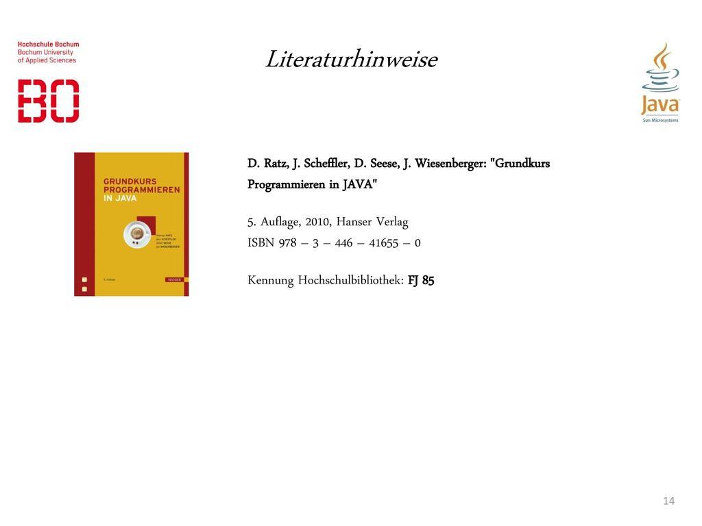 Literaturhinweise D. Ratz, J. Scheffler, D. Seese, J. Wiesenberger: Grundkurs Programmieren in JAVA