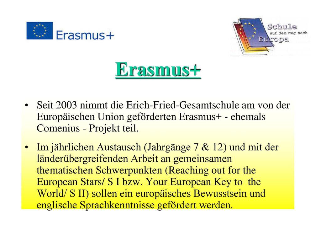Erasmus+ Seit 2003 nimmt die Erich-Fried-Gesamtschule am von der Europäischen Union geförderten Erasmus+ - ehemals Comenius - Projekt teil.
