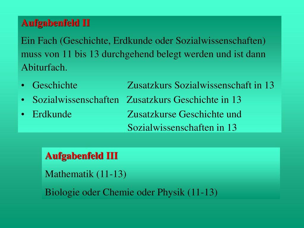 Aufgabenfeld II Ein Fach (Geschichte, Erdkunde oder Sozialwissenschaften) muss von 11 bis 13 durchgehend belegt werden und ist dann.