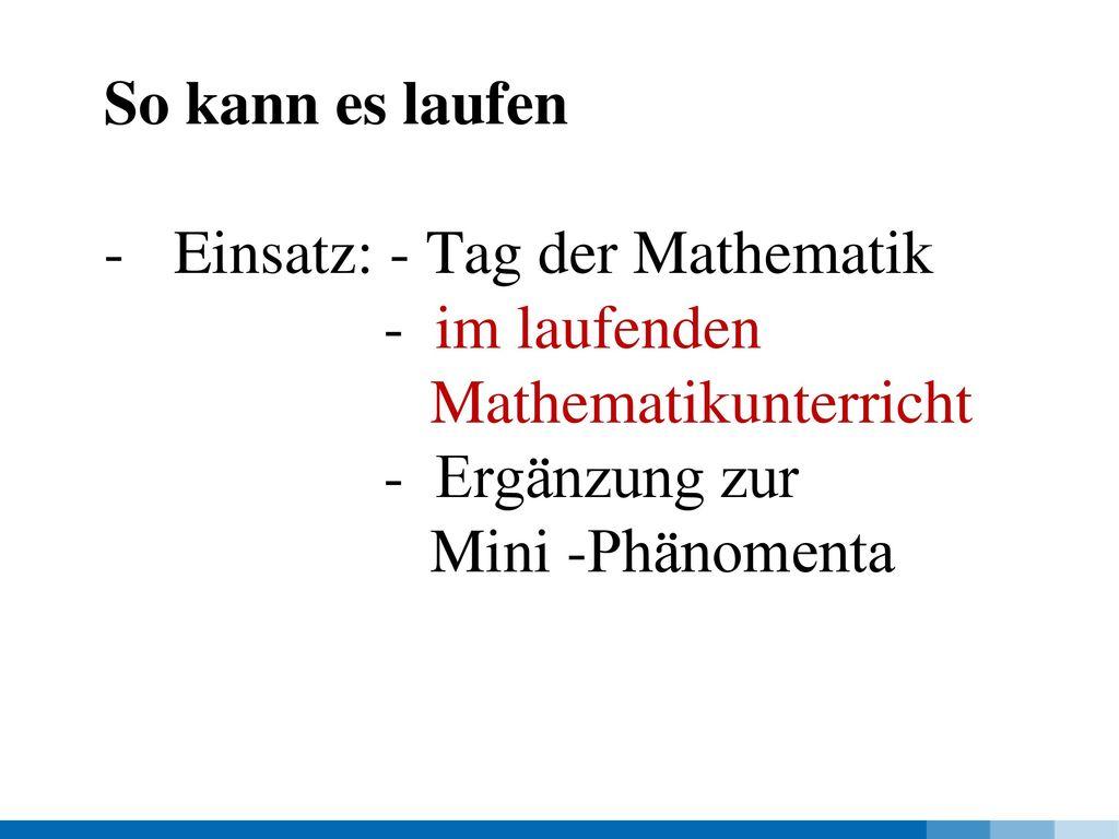 So kann es laufen Einsatz: - Tag der Mathematik. - im laufenden. Mathematikunterricht. - Ergänzung zur.