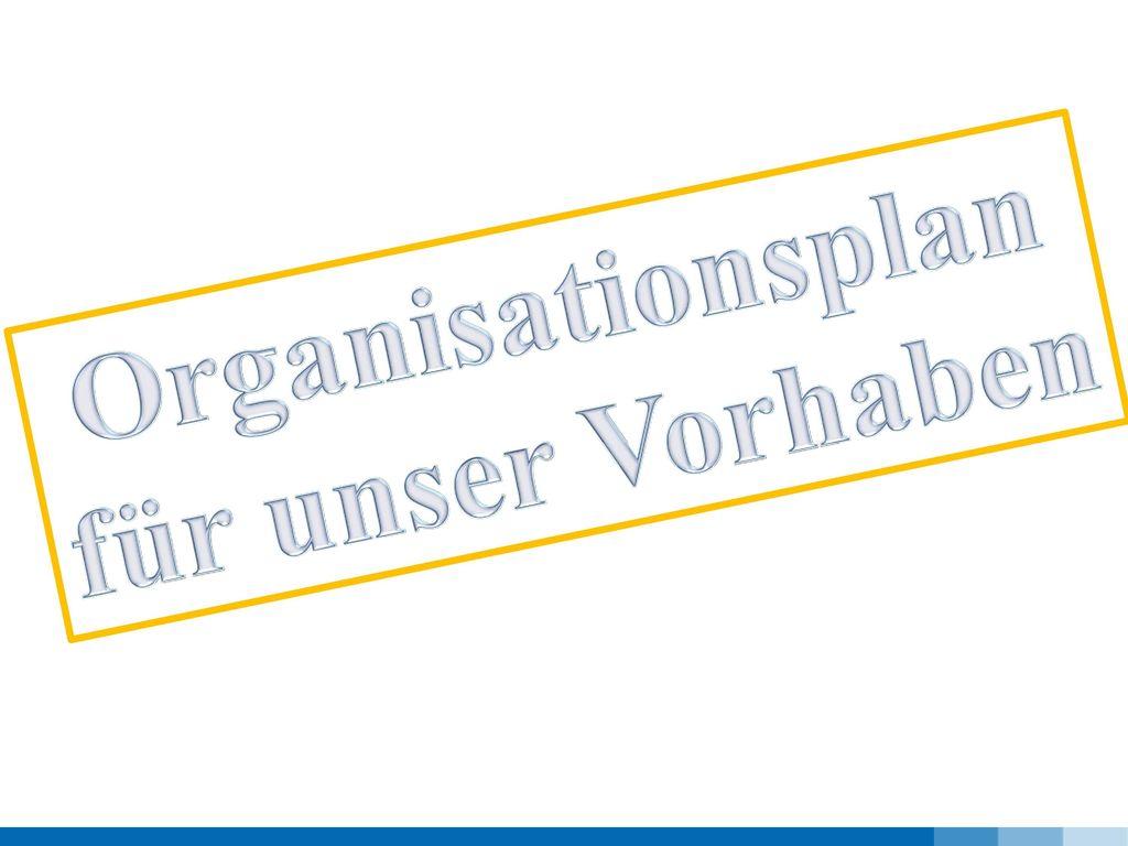 Organisationsplan für unser Vorhaben