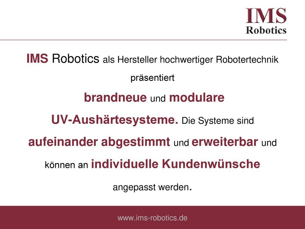 IMS Robotics als Hersteller hochwertiger Robotertechnik präsentiert brandneue und modulare UV-Aushärtesysteme. Die Systeme sind aufeinander abgestimmt und erweiterbar und können an individuelle Kundenwünsche angepasst werden.