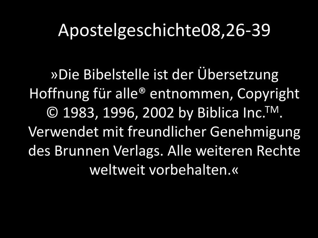 Apostelgeschichte08,26-39 »Die Bibelstelle ist der Übersetzung Hoffnung für alle® entnommen, Copyright © 1983, 1996, 2002 by Biblica Inc.TM.