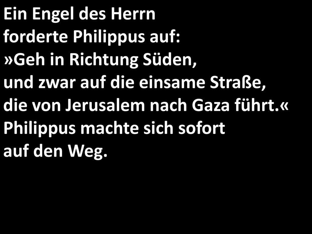 Ein Engel des Herrn forderte Philippus auf: »Geh in Richtung Süden, und zwar auf die einsame Straße, die von Jerusalem nach Gaza führt.« Philippus machte sich sofort auf den Weg.