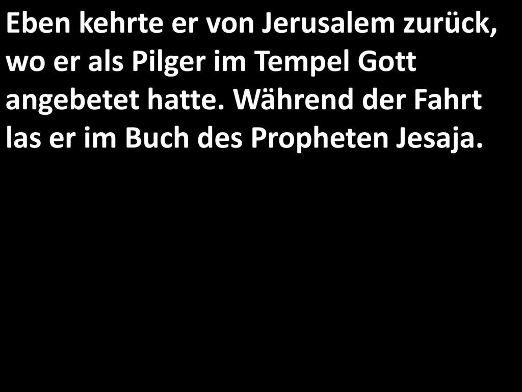 Eben kehrte er von Jerusalem zurück, wo er als Pilger im Tempel Gott angebetet hatte.