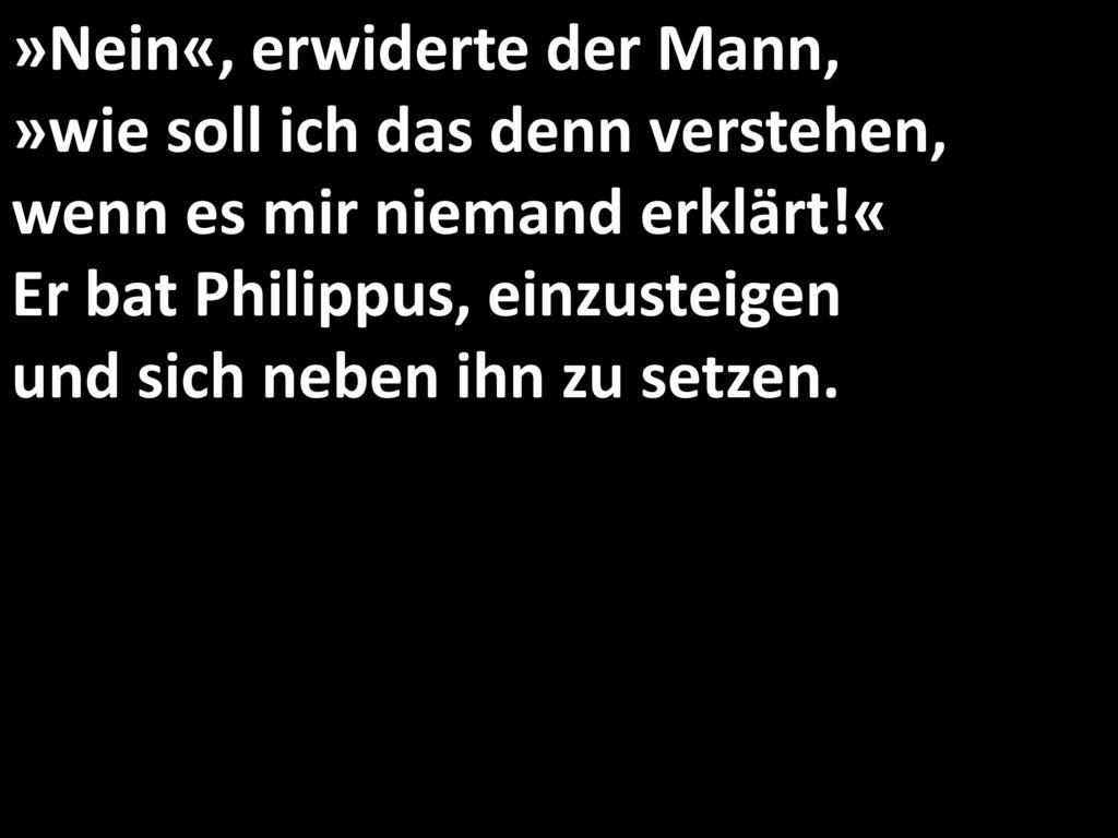 »Nein«, erwiderte der Mann, »wie soll ich das denn verstehen, wenn es mir niemand erklärt!« Er bat Philippus, einzusteigen und sich neben ihn zu setzen.
