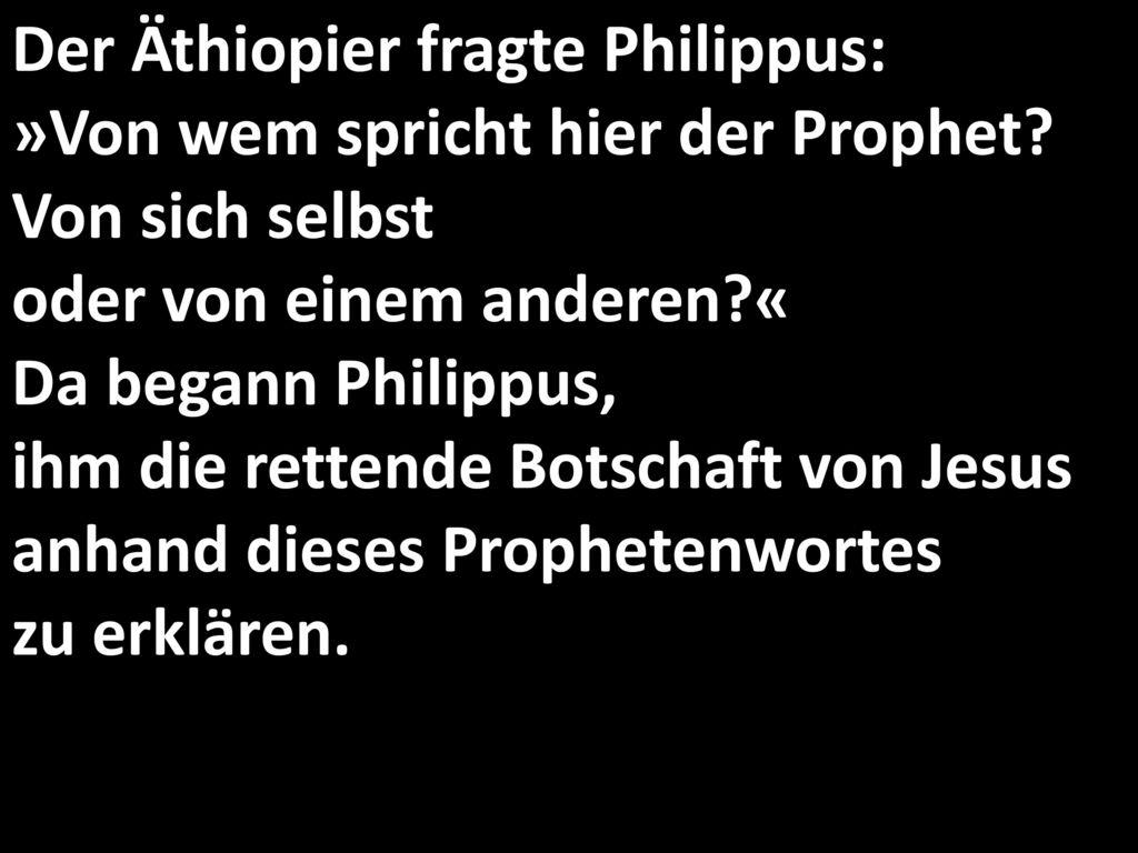 Der Äthiopier fragte Philippus: »Von wem spricht hier der Prophet