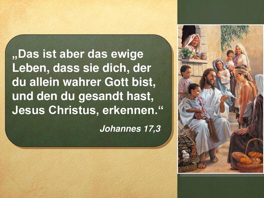 """""""Das ist aber das ewige Leben, dass sie dich, der du allein wahrer Gott bist, und den du gesandt hast, Jesus Christus, erkennen."""