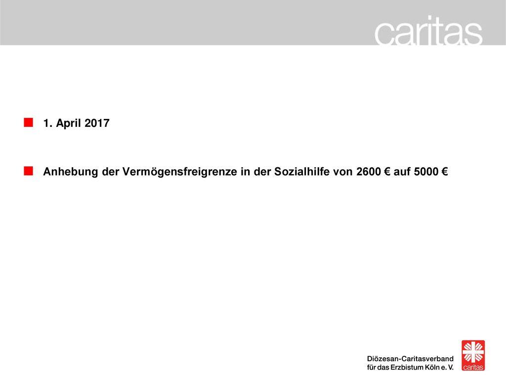 1. April 2017 Anhebung der Vermögensfreigrenze in der Sozialhilfe von 2600 € auf 5000 €